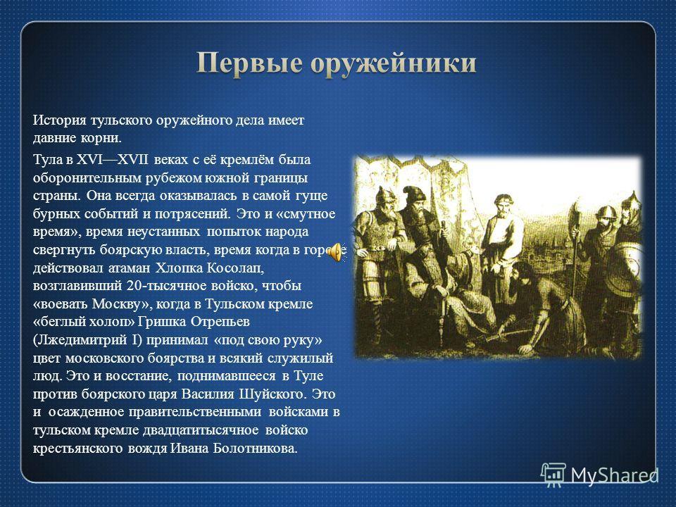 История тульского оружейного дела имеет давние корни. Тула в XVIXVII веках с её кремлём была оборонительным рубежом южной границы страны. Она всегда оказывалась в самой гуще бурных событий и потрясений. Это и «смутное время», время неустанных попыток