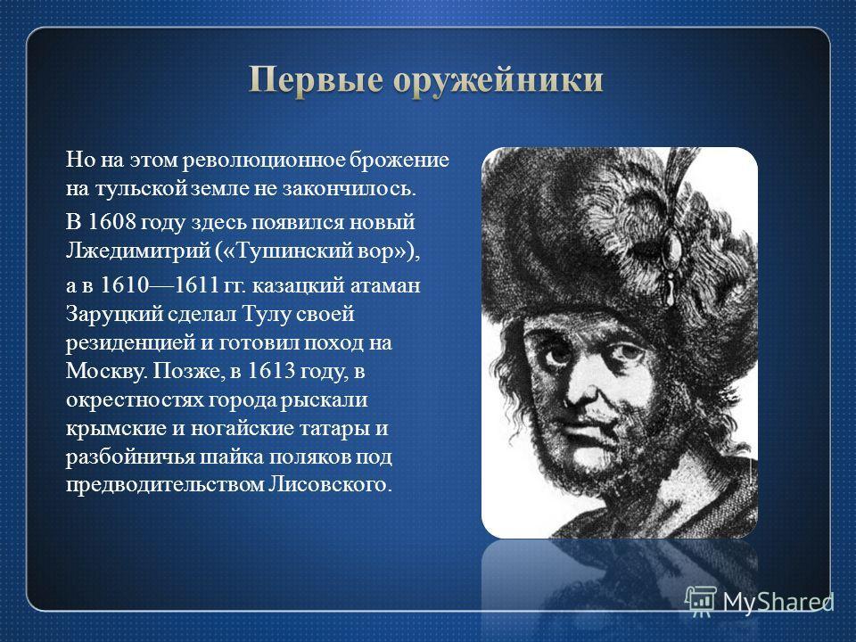 Но на этом революционное брожение на тульской земле не закончилось. В 1608 году здесь появился новый Лжедимитрий («Тушинский вор»), а в 16101611 гг. казацкий атаман Заруцкий сделал Тулу своей резиденцией и готовил поход на Москву. Позже, в 1613 году,