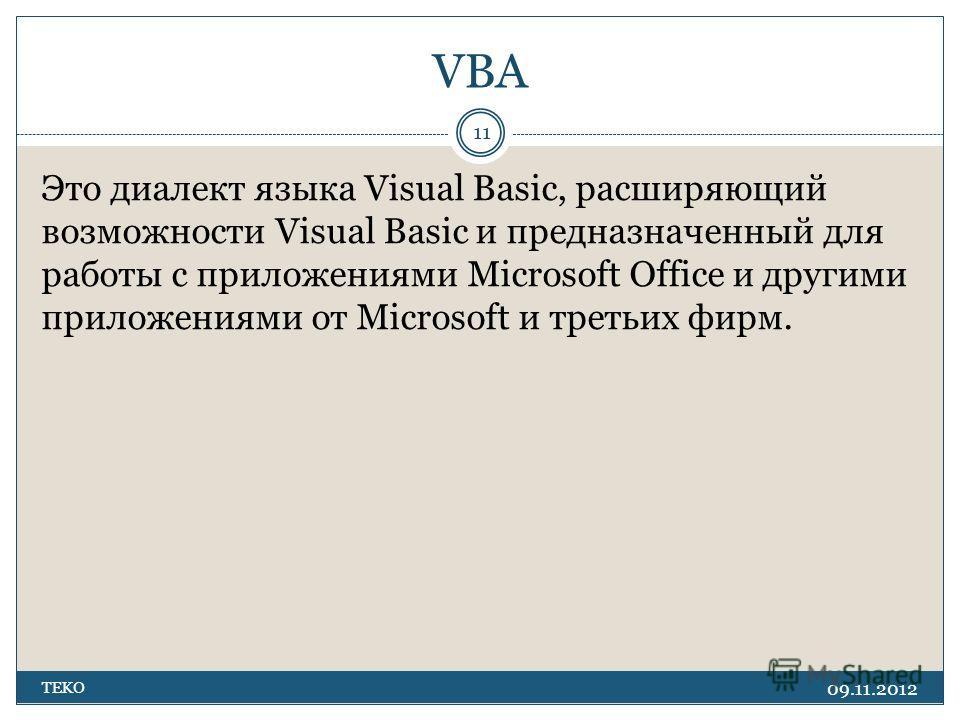 VBA 09.11.2012 TEKO 11 Это диалект языка Visual Basic, расширяющий возможности Visual Basic и предназначенный для работы с приложениями Microsoft Office и другими приложениями от Microsoft и третьих фирм.