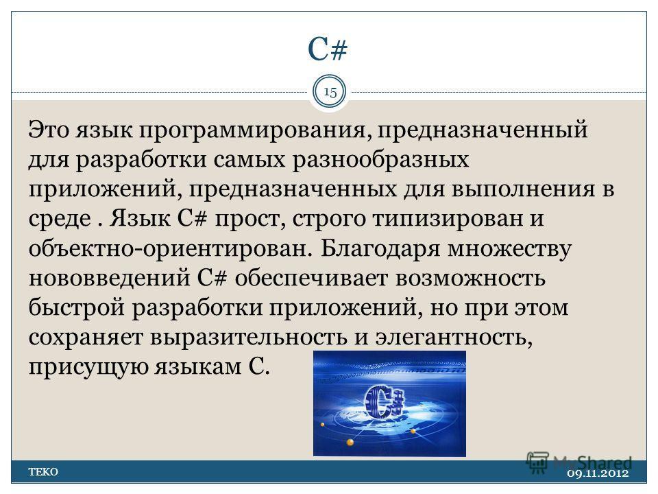 C# 09.11.2012 TEKO 15 Это язык программирования, предназначенный для разработки самых разнообразных приложений, предназначенных для выполнения в среде. Язык C# прост, строго типизирован и объектно-ориентирован. Благодаря множеству нововведений C# обе