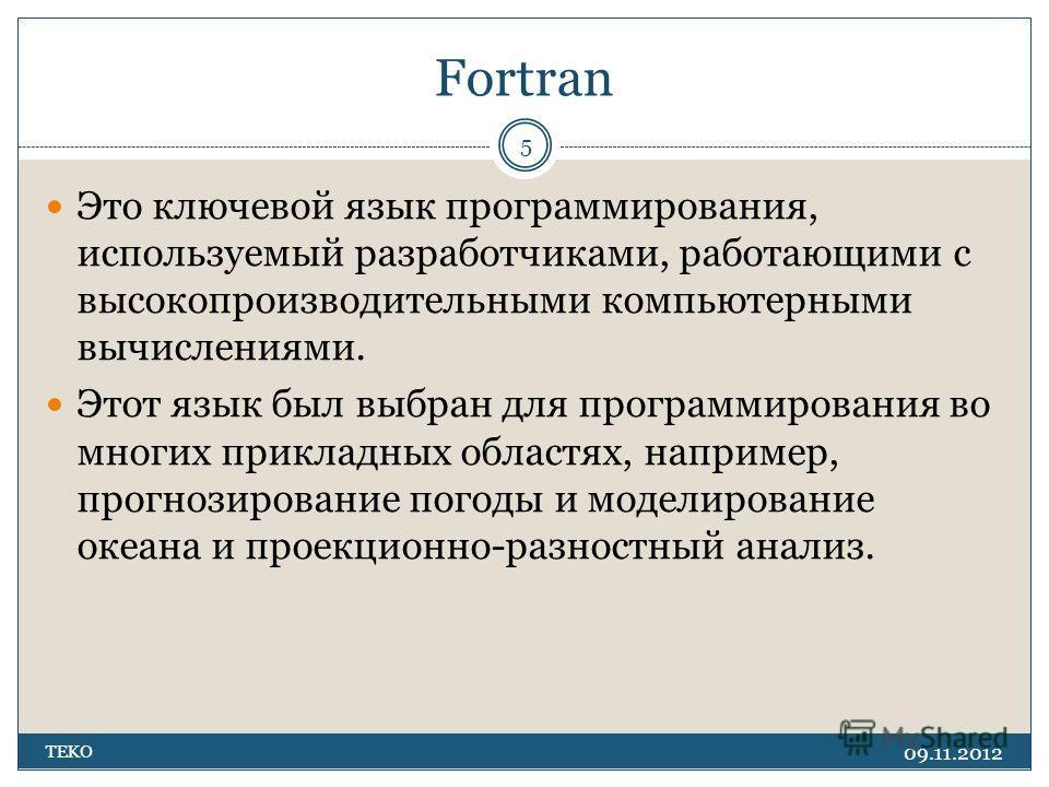 Fortran 09.11.2012 TEKO 5 Это ключевой язык программирования, используемый разработчиками, работающими с высокопроизводительными компьютерными вычислениями. Этот язык был выбран для программирования во многих прикладных областях, например, прогнозиро