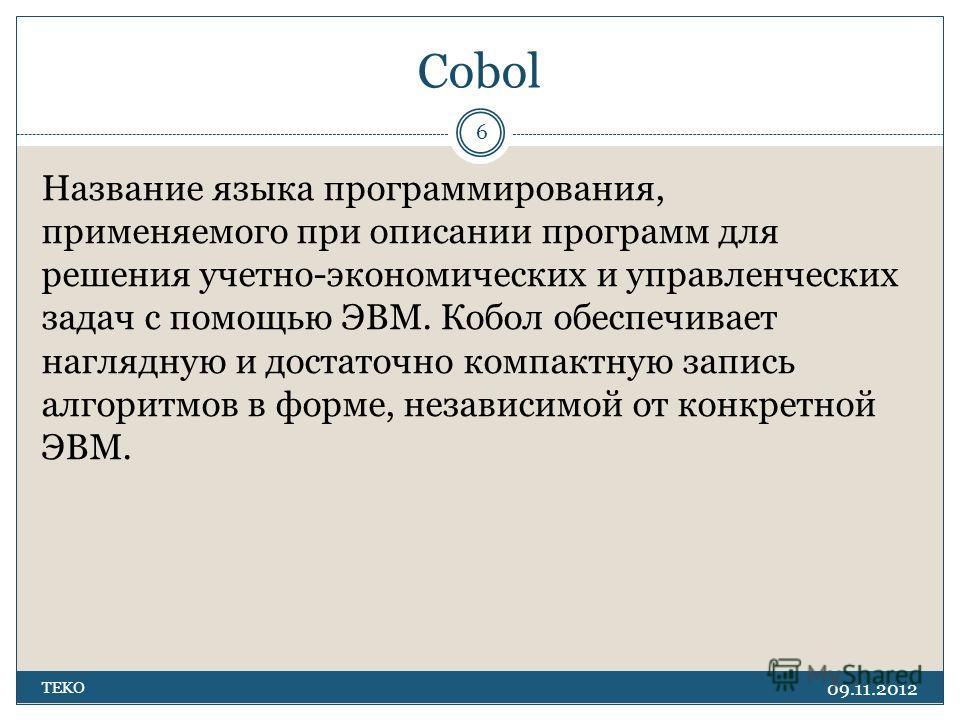 Cobol 09.11.2012 TEKO 6 Название языка программирования, применяемого при описании программ для решения учетно-экономических и управленческих задач с помощью ЭВМ. Кобол обеспечивает наглядную и достаточно компактную запись алгоритмов в форме, независ