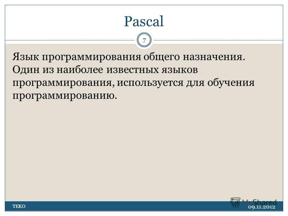 Pascal 09.11.2012 TEKO 7 Язык программирования общего назначения. Один из наиболее известных языков программирования, используется для обучения программированию.