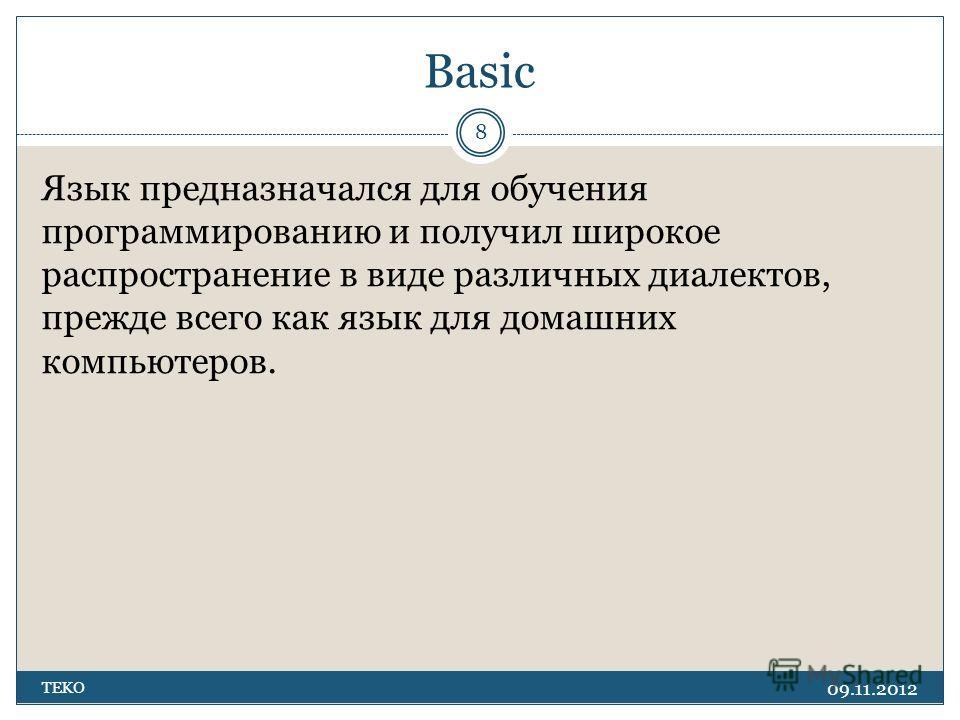 Basic 09.11.2012 TEKO 8 Язык предназначался для обучения программированию и получил широкое распространение в виде различных диалектов, прежде всего как язык для домашних компьютеров.