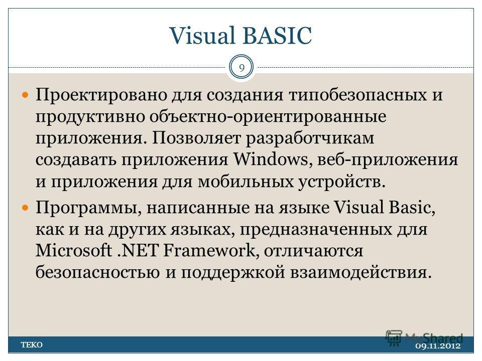 Visual BASIC 09.11.2012 TEKO 9 Проектировано для создания типобезопасных и продуктивно объектно-ориентированные приложения. Позволяет разработчикам создавать приложения Windows, веб-приложения и приложения для мобильных устройств. Программы, написанн