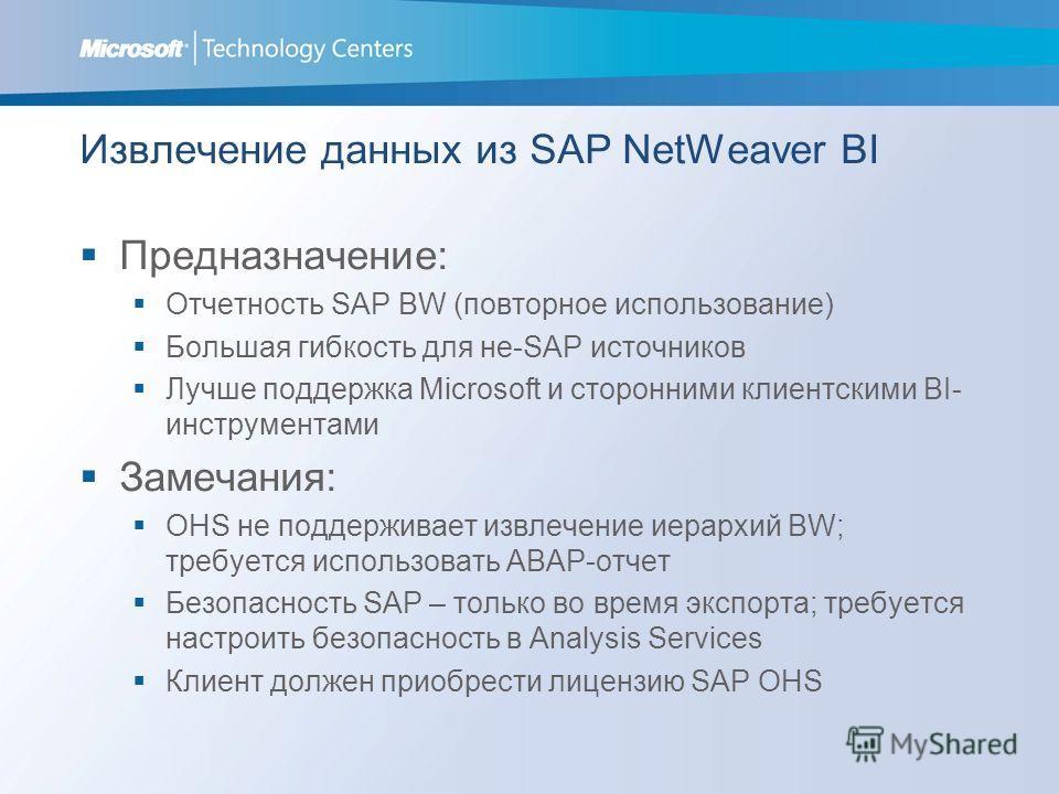 Извлечение данных из SAP NetWeaver BI Предназначение: Отчетность SAP BW (повторное использование) Большая гибкость для не-SAP источников Лучше поддержка Microsoft и сторонними клиентскими BI- инструментами Замечания: OHS не поддерживает извлечение ие