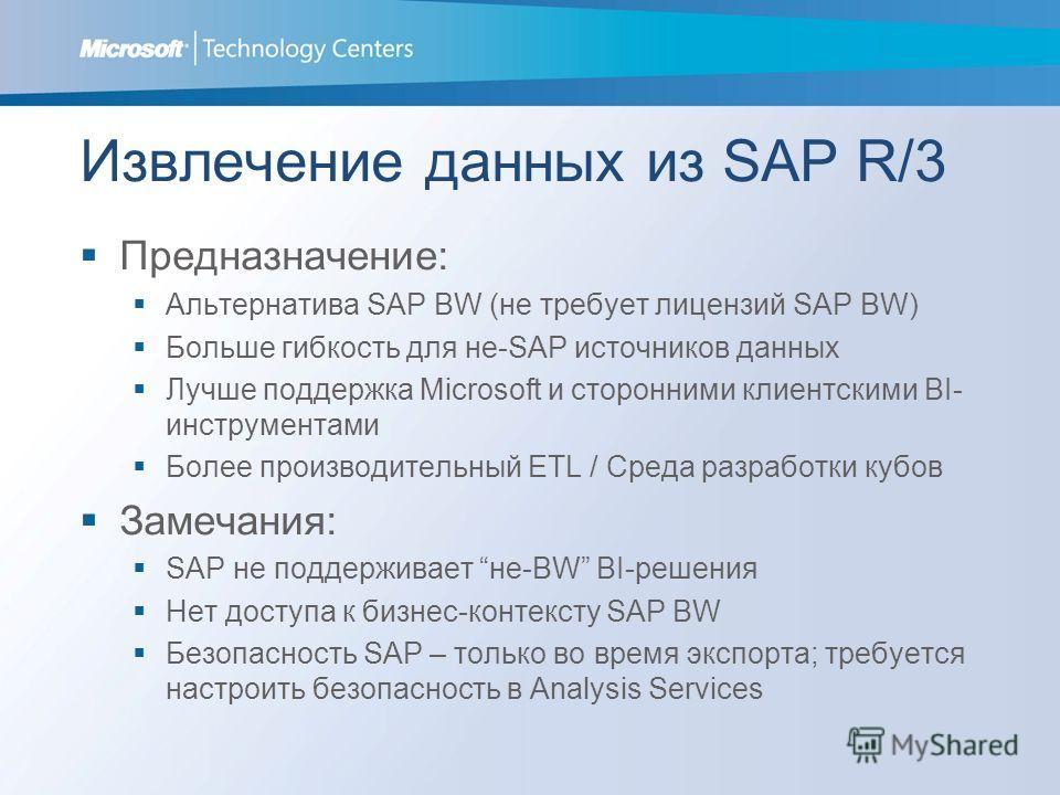 Извлечение данных из SAP R/3 Предназначение: Альтернатива SAP BW (не требует лицензий SAP BW) Больше гибкость для не-SAP источников данных Лучше поддержка Microsoft и сторонними клиентскими BI- инструментами Более производительный ETL / Среда разрабо