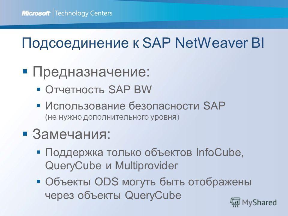Подсоединение к SAP NetWeaver BI Предназначение: Отчетность SAP BW Использование безопасности SAP (не нужно дополнительного уровня) Замечания: Поддержка только объектов InfoCube, QueryCube и Multiprovider Объекты ODS могуть быть отображены через объе