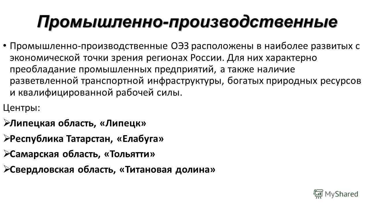 Промышленно-производственные Промышленно-производственные ОЭЗ расположены в наиболее развитых с экономической точки зрения регионах России. Для них характерно преобладание промышленных предприятий, а также наличие разветвленной транспортной инфрастру
