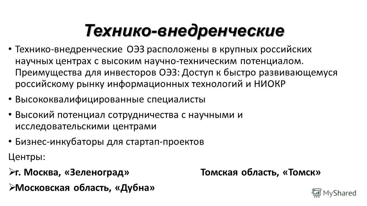 Технико-внедренческие Технико-внедренческие ОЭЗ расположены в крупных российских научных центрах с высоким научно-техническим потенциалом. Преимущества для инвесторов ОЭЗ: Доступ к быстро развивающемуся российскому рынку информационных технологий и Н