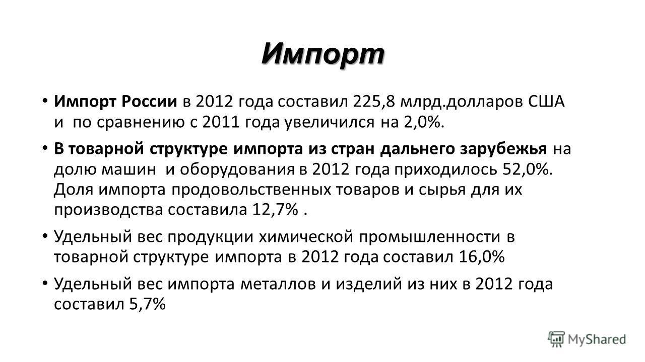 Импорт Импорт России в 2012 года составил 225,8 млрд.долларов США и по сравнению с 2011 года увеличился на 2,0%. В товарной структуре импорта из стран дальнего зарубежья на долю машин и оборудования в 2012 года приходилось 52,0%. Доля импорта продово