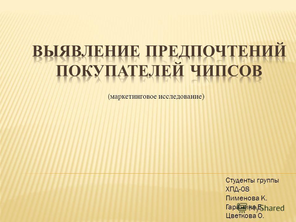 ( маркетинговое исследование) Студенты группы ХПД-08 Пименова К. Гаранина Е. Цветкова О.