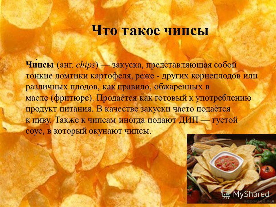 Чи́псы (анг. chips) закуска, представляющая собой тонкие ломтики картофеля, реже - других корнеплодов или различных плодов, как правило, обжаренных в масле (фритюре). Продаётся как готовый к употреблению продукт питания. В качестве закуски часто пода