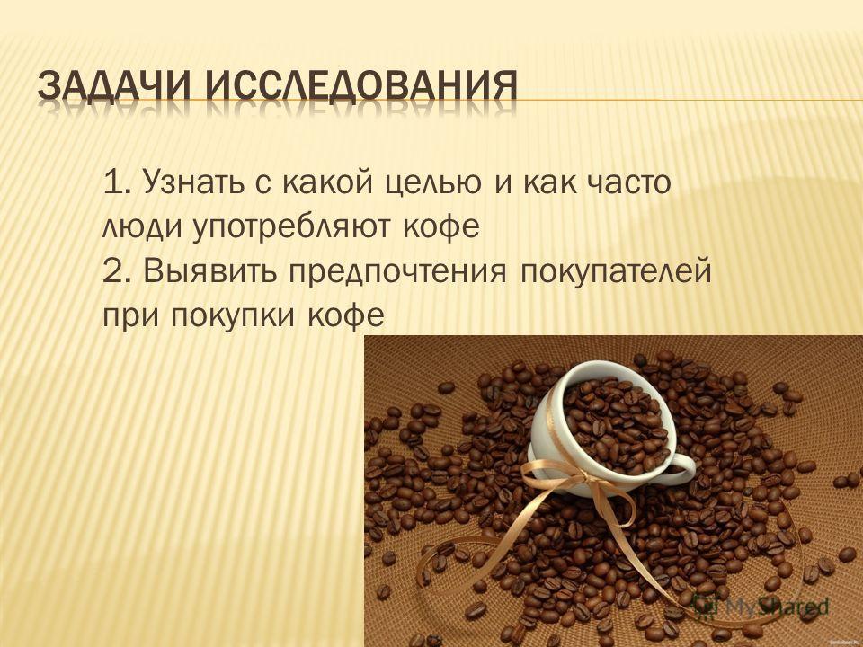 1. Узнать с какой целью и как часто люди употребляют кофе 2. Выявить предпочтения покупателей при покупки кофе