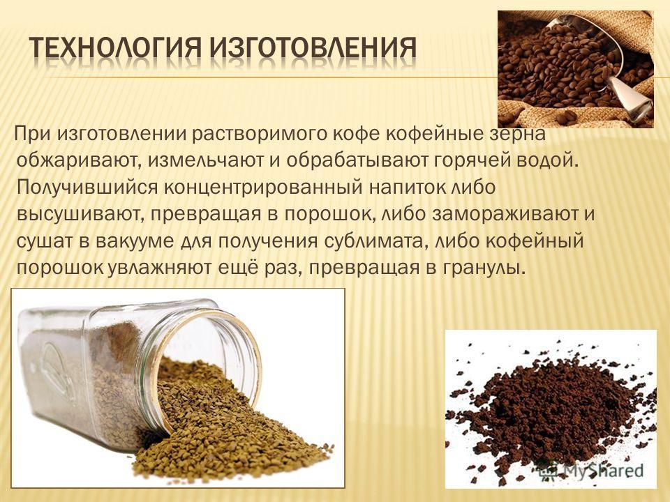 При изготовлении растворимого кофе кофейные зёрна обжаривают, измельчают и обрабатывают горячей водой. Получившийся концентрированный напиток либо высушивают, превращая в порошок, либо замораживают и сушат в вакууме для получения сублимата, либо кофе