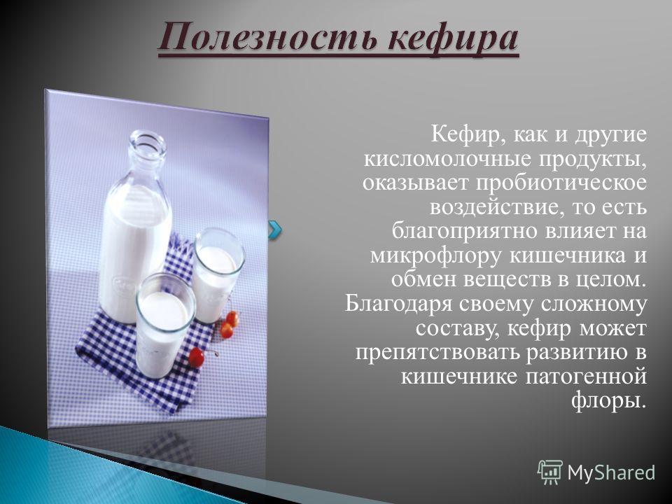 Кефир, как и другие кисломолочные продукты, оказывает пробиотическое воздействие, то есть благоприятно влияет на микрофлору кишечника и обмен веществ в целом. Благодаря своему сложному составу, кефир может препятствовать развитию в кишечнике патогенн