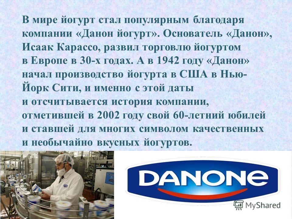 В мире йогурт стал популярным благодаря компании « Данон йогурт ». Основатель « Данон », Исаак Карассо, развил торговлю йогуртом в Европе в 30- х годах. А в 1942 году « Данон » начал производство йогурта в США в Нью - Йорк Сити, и именно с этой даты