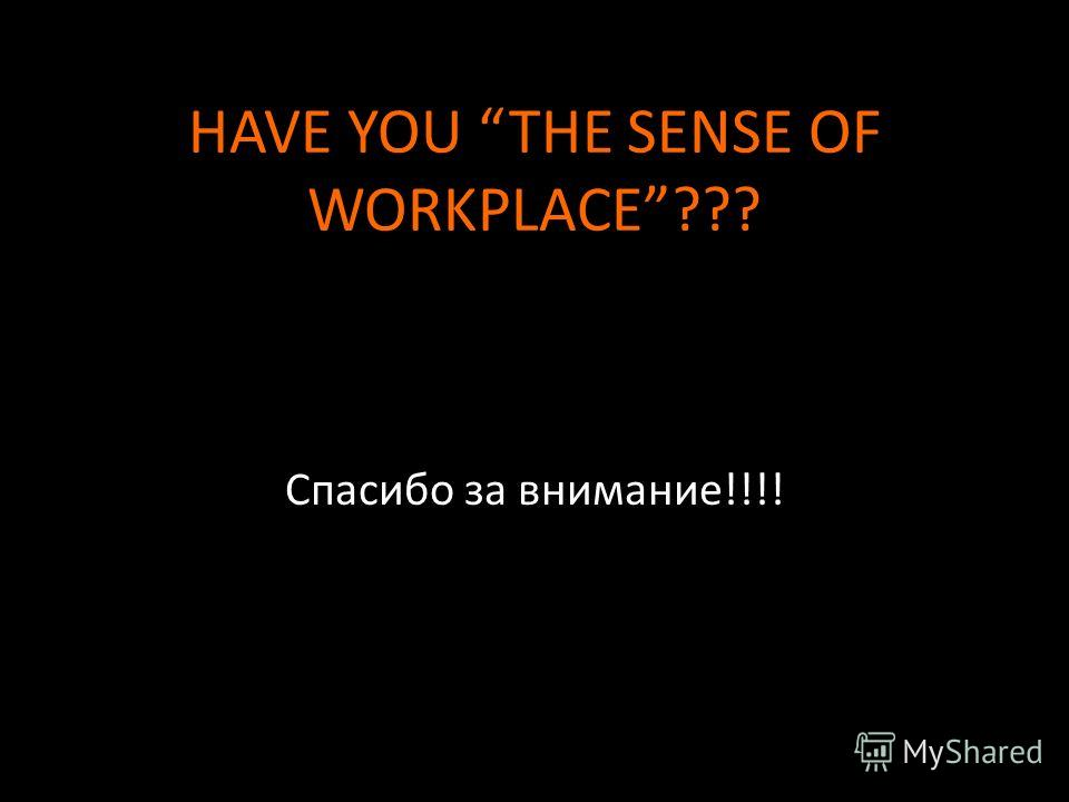 HAVE YOU THE SENSE OF WORKPLACE??? Спасибо за внимание!!!!