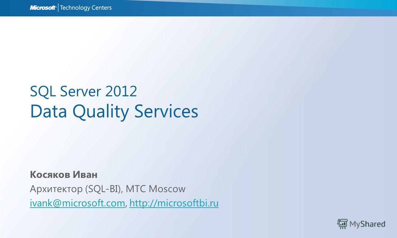 SQL Server 2012 Data Quality Services Косяков Иван Архитектор (SQL-BI), MTC Moscow ivank@microsoft.comivank@microsoft.com, http://microsoftbi.ruhttp://microsoftbi.ru