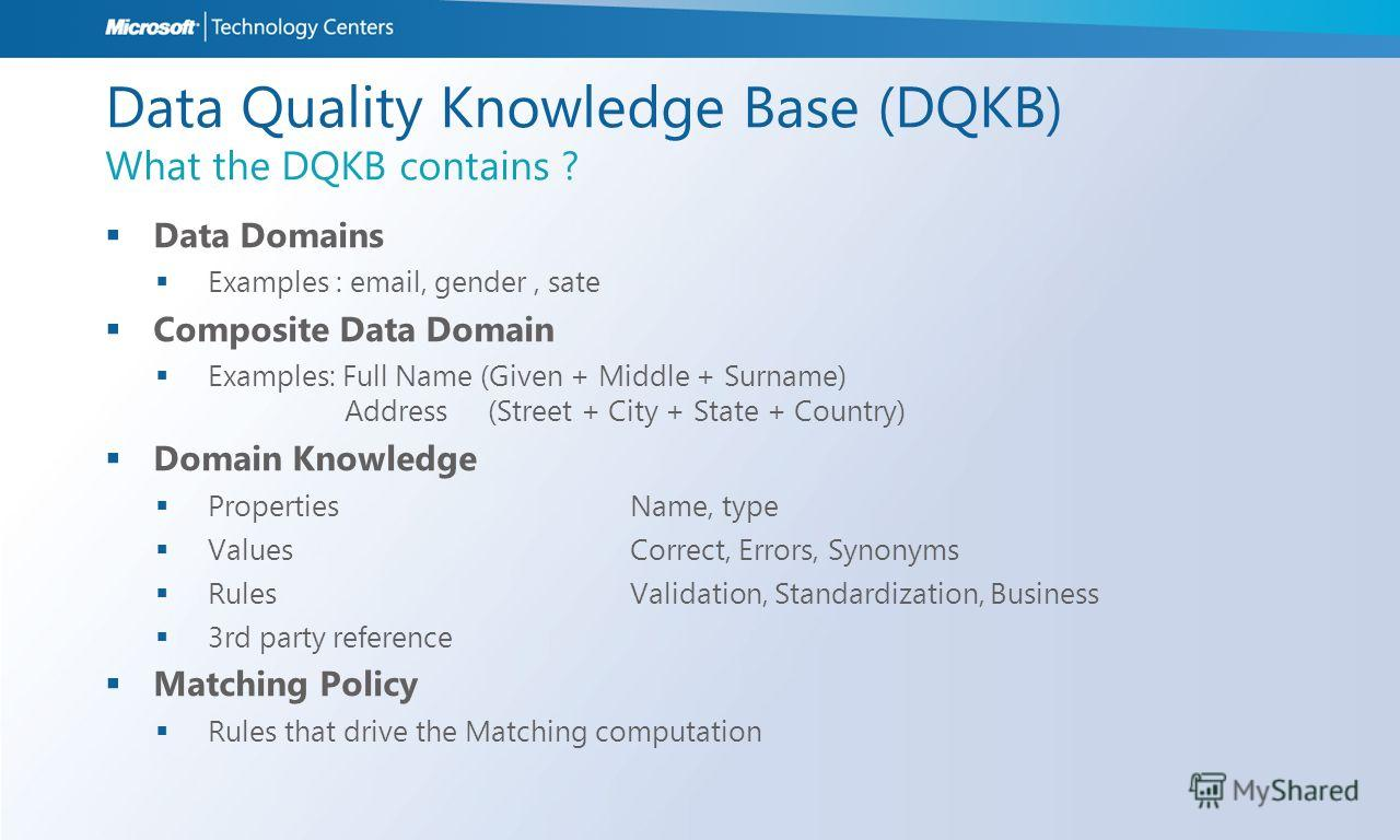 Data Quality Knowledge Base (DQKB) What the DQKB contains ? Data Domains Examples : email, gender, sate Composite Data Domain Examples: Full Name (Given + Middle + Surname) Address (Street + City + State + Country) Domain Knowledge PropertiesName, ty