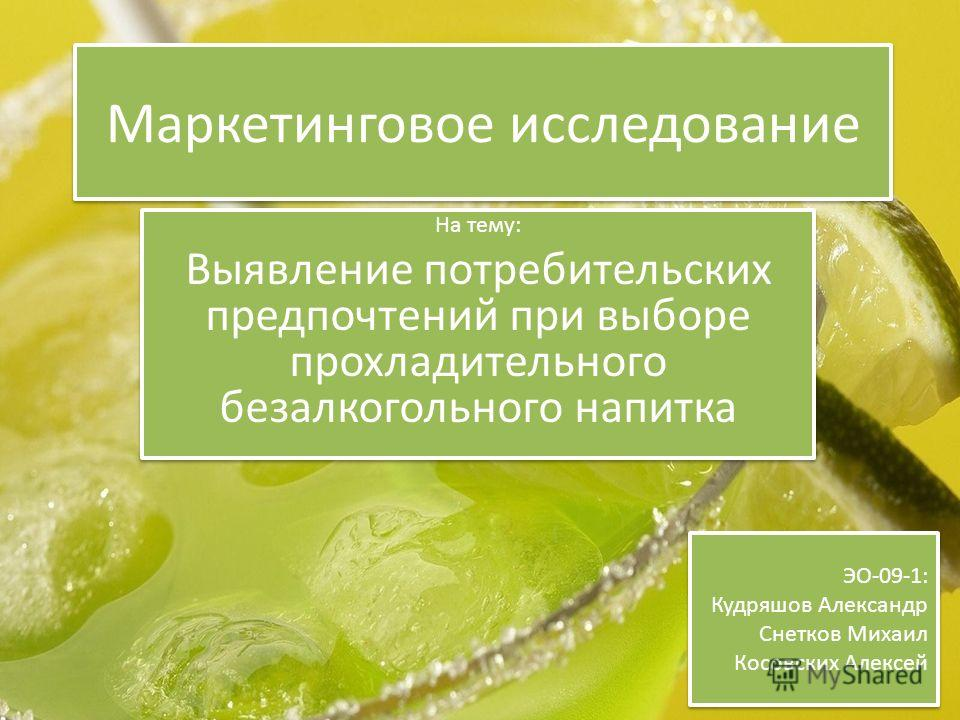 Маркетинговое исследование На тему: Выявление потребительских предпочтений при выборе прохладительного безалкогольного напитка На тему: Выявление потребительских предпочтений при выборе прохладительного безалкогольного напитка ЭО-09-1: Кудряшов Алекс