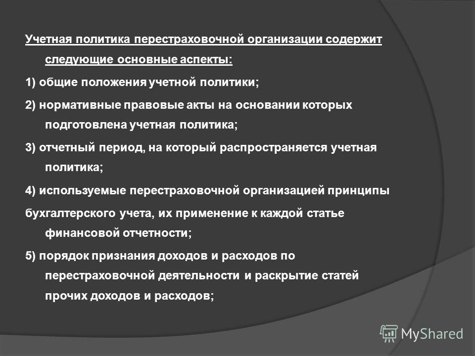 Учетная политика перестраховочной организации содержит следующие основные аспекты: 1) общие положения учетной политики; 2) нормативные правовые акты на основании которых подготовлена учетная политика; 3) отчетный период, на который распространяется у