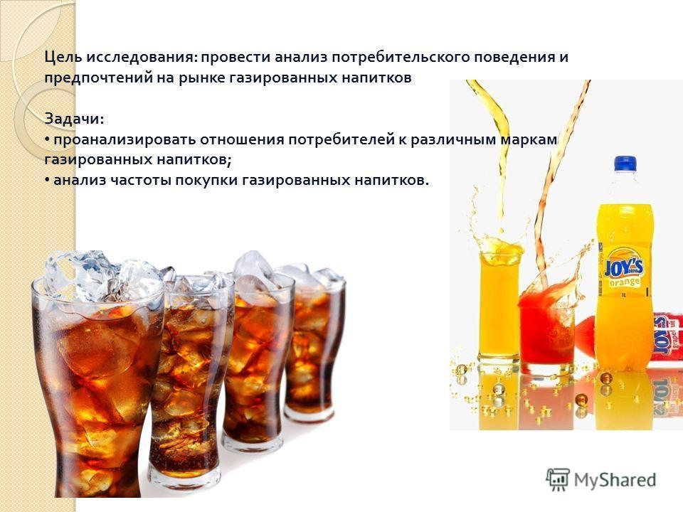 Цель исследования : провести анализ потребительского поведения и предпочтений на рынке газированных напитков Задачи : проанализировать отношения потребителей к различным маркам газированных напитков ; анализ частоты покупки газированных напитков.