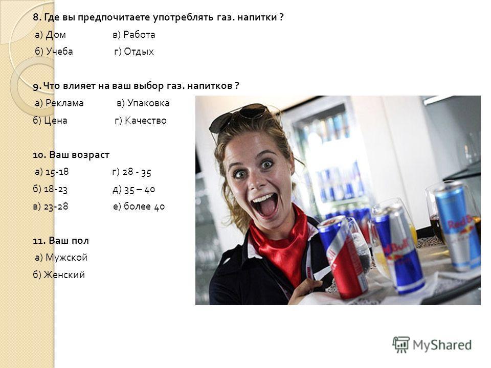 8. Где вы предпочитаете употреблять газ. напитки ? а ) Дом в ) Работа б ) Учеба г ) Отдых 9. Что влияет на ваш выбор газ. напитков ? а ) Реклама в ) Упаковка б ) Цена г ) Качество 10. Ваш возраст а ) 15-18 г ) 28 - 35 б ) 18-23 д ) 35 – 40 в ) 23-28