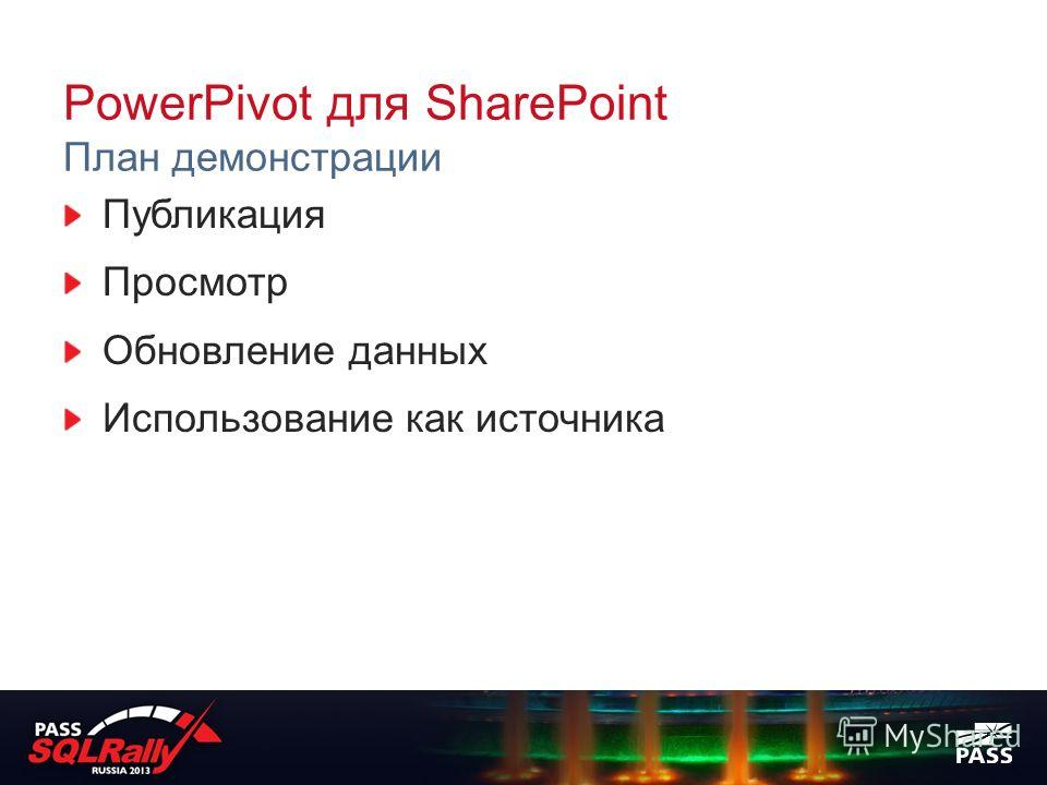 PowerPivot для SharePoint План демонстрации Публикация Просмотр Обновление данных Использование как источника