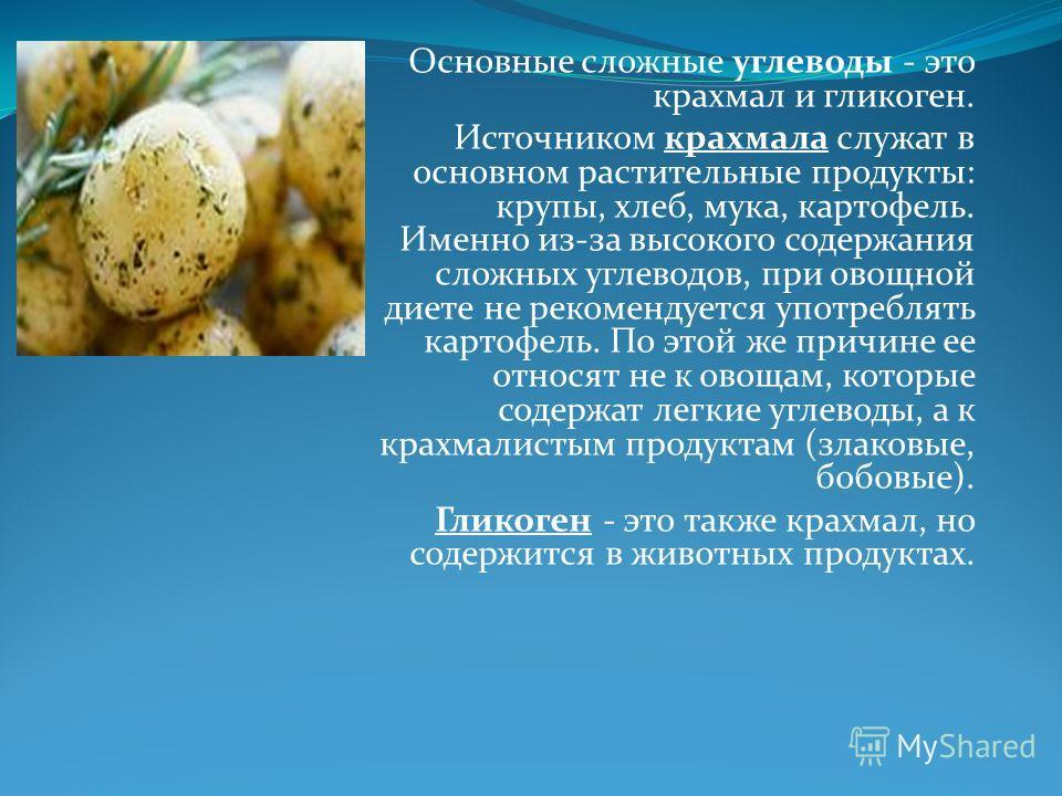 Основные сложные углеводы - это крахмал и гликоген. Источником крахмала служат в основном растительные продукты: крупы, хлеб, мука, картофель. Именно из-за высокого содержания сложных углеводов, при овощной диете не рекомендуется употреблять картофел