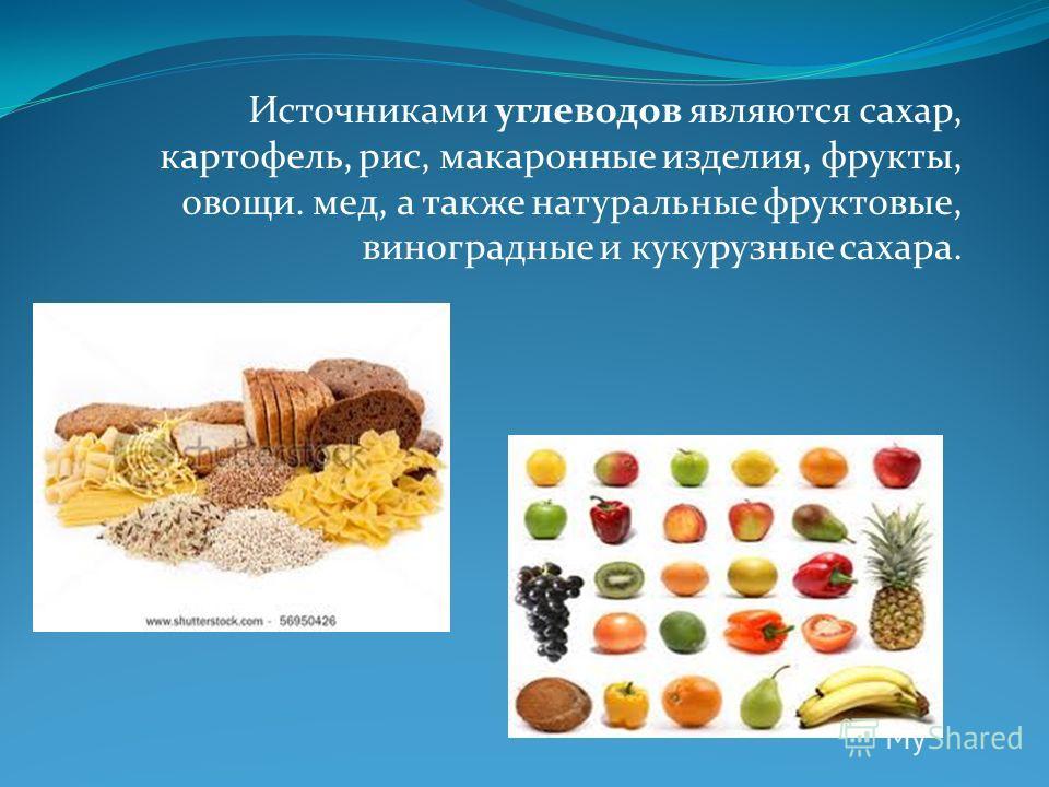 Источниками углеводов являются сахар, картофель, рис, макаронные изделия, фрукты, овощи. мед, а также натуральные фруктовые, виноградные и кукурузные сахара.