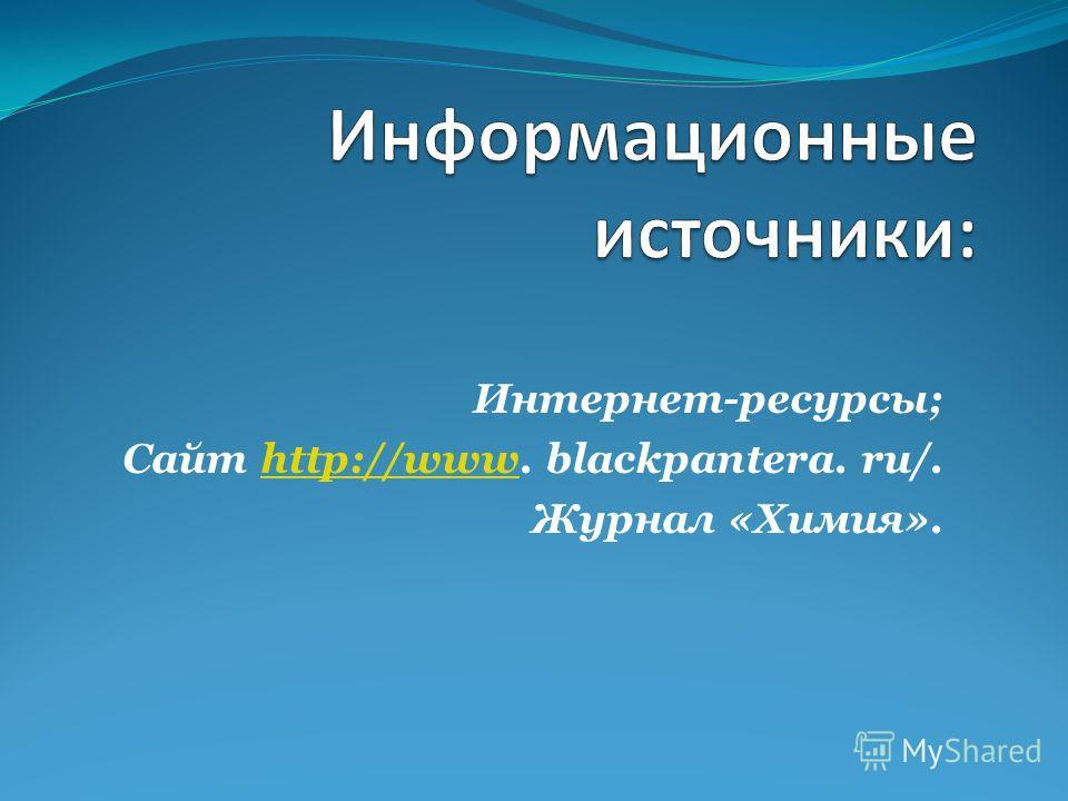 Интернет-ресурсы; Сайт http://www. blackpantera. ru/.http://www Журнал «Химия».