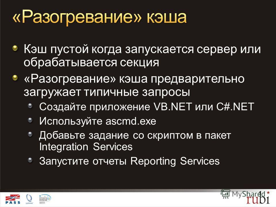 Кэш пустой когда запускается сервер или обрабатывается секция «Разогревание» кэша предварительно загружает типичные запросы Создайте приложение VB.NET или C#.NET Используйте ascmd.exe Добавьте задание со скриптом в пакет Integration Services Запустит