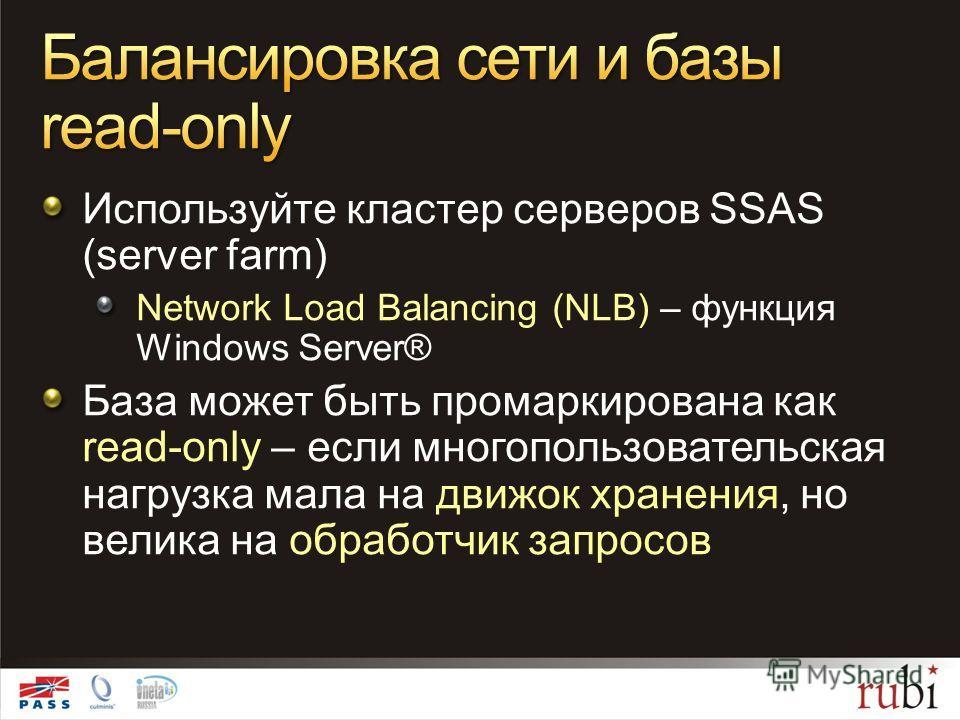 Используйте кластер серверов SSAS (server farm) Network Load Balancing (NLB) – функция Windows Server® База может быть промаркирована как read-only – если многопользовательская нагрузка мала на движок хранения, но велика на обработчик запросов