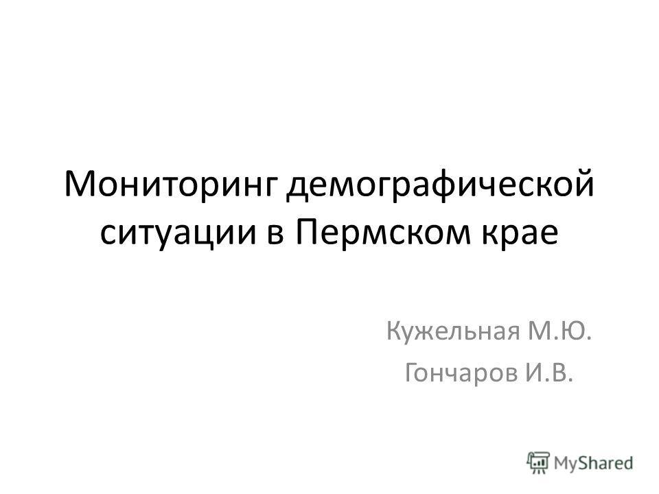 Мониторинг демографической ситуации в Пермском крае Кужельная М.Ю. Гончаров И.В.