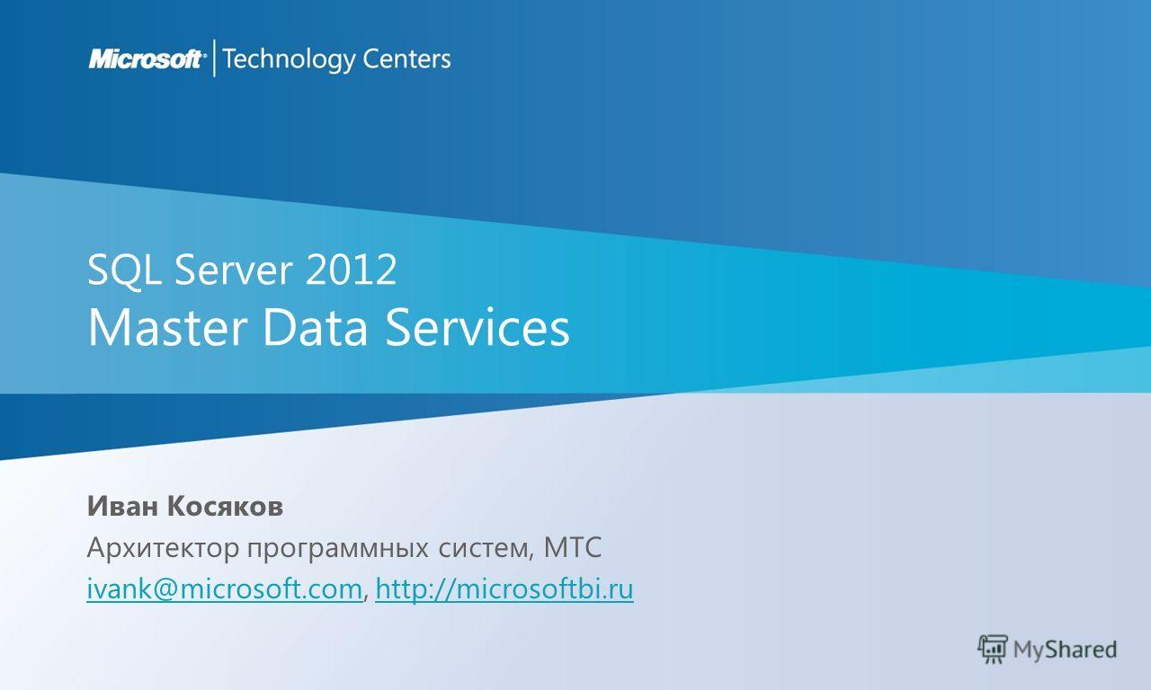 SQL Server 2012 Master Data Services Иван Косяков Архитектор программных систем, MTC ivank@microsoft.comivank@microsoft.com, http://microsoftbi.ruhttp://microsoftbi.ru