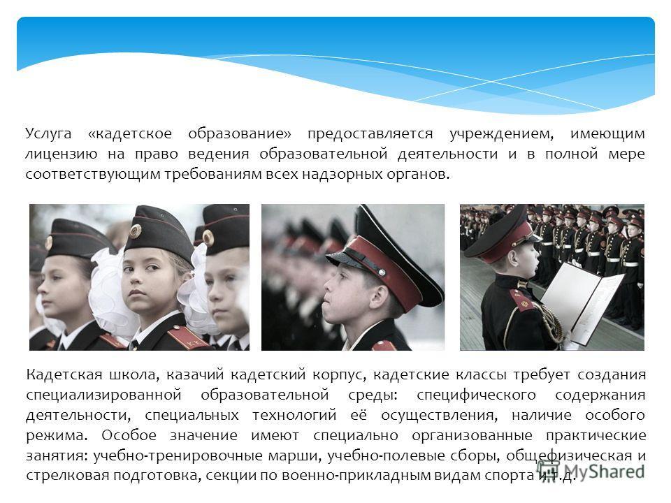 Услуга «кадетское образование» предоставляется учреждением, имеющим лицензию на право ведения образовательной деятельности и в полной мере соответствующим требованиям всех надзорных органов. Кадетская школа, казачий кадетский корпус, кадетские классы