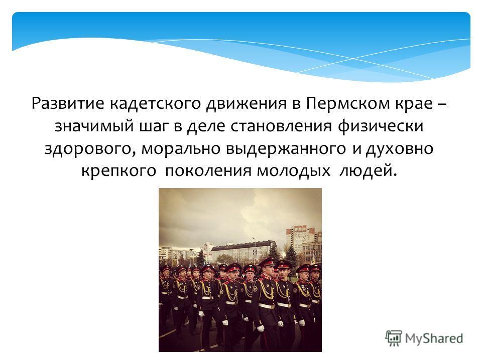 Развитие кадетского движения в Пермском крае – значимый шаг в деле становления физически здорового, морально выдержанного и духовно крепкого поколения молодых людей.