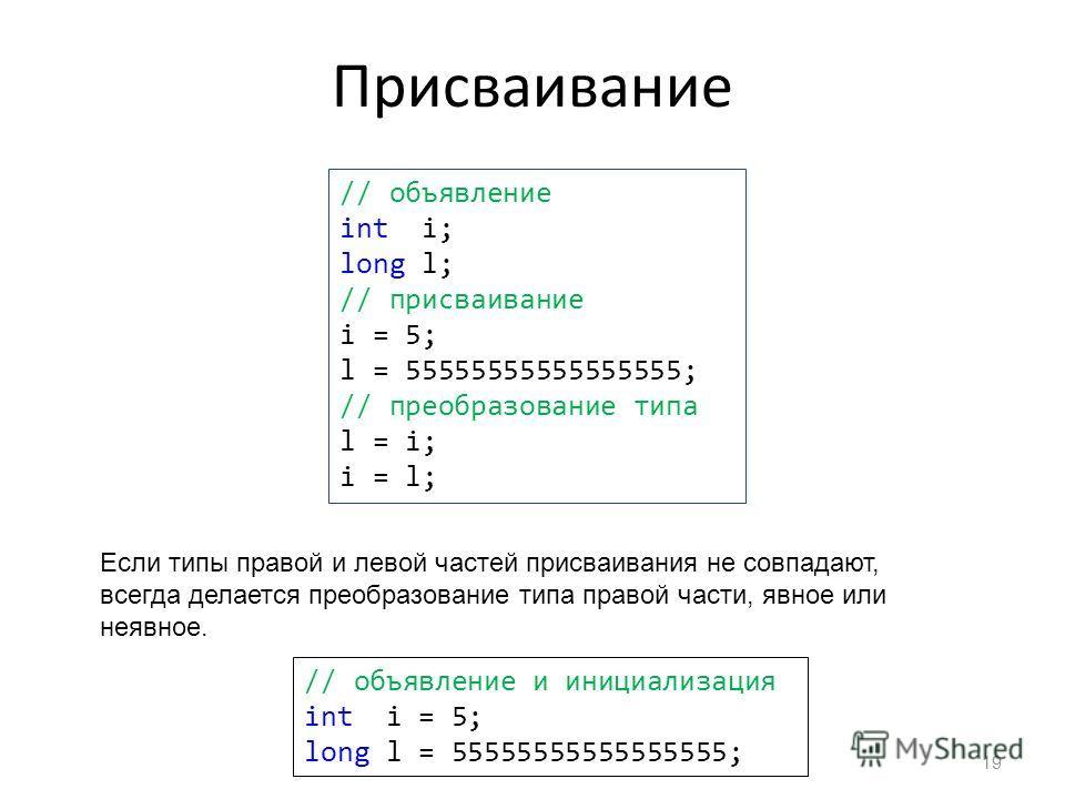 Присваивание 19 // объявление int i; long l; // присваивание i = 5; l = 55555555555555555; // преобразование типа l = i; i = l; Если типы правой и левой частей присваивания не совпадают, всегда делается преобразование типа правой части, явное или нея