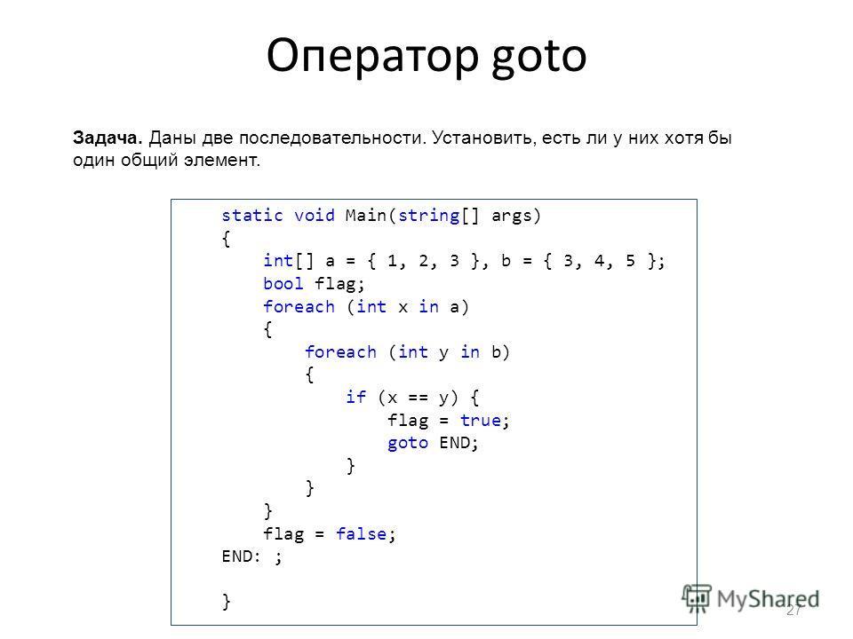 Оператор goto 27 Задача. Даны две последовательности. Установить, есть ли у них хотя бы один общий элемент. static void Main(string[] args) { int[] a = { 1, 2, 3 }, b = { 3, 4, 5 }; bool flag; foreach (int x in a) { foreach (int y in b) { if (x == y)