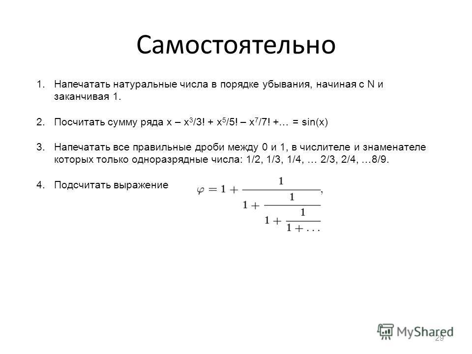 Самостоятельно 29 1.Напечатать натуральные числа в порядке убывания, начиная с N и заканчивая 1. 2.Посчитать сумму ряда x – x 3 /3! + x 5 /5! – x 7 /7! +… = sin(x) 3.Напечатать все правильные дроби между 0 и 1, в числителе и знаменателе которых тольк