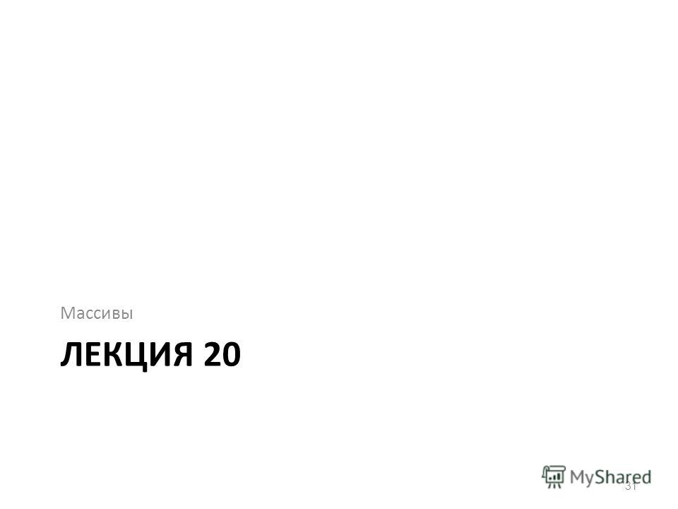 ЛЕКЦИЯ 20 Массивы 31