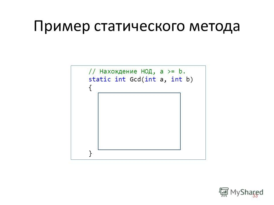 Пример статического метода 33 // Нахождение НОД, a >= b. static int Gcd(int a, int b) { while (b != 0) { int t = a % b; a = b; b = t; } return a; }
