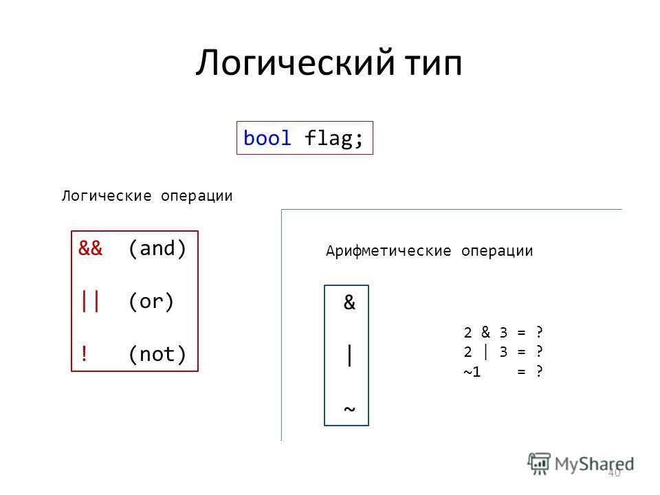 Логический тип 40 && (and) || (or) ! (not) & | ~ bool flag; Логические операции Арифметические операции 2 & 3 = ? 2 | 3 = ? ~1 = ?