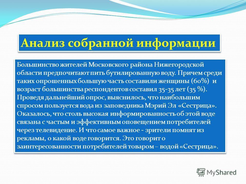 Анализ собранной информации Большинство жителей Московского района Нижегородской области предпочитают пить бутилированную воду. Причем среди таких опрошенных большую часть составили женщины (60%) и возраст большинства респондентов составил 35-35 лет