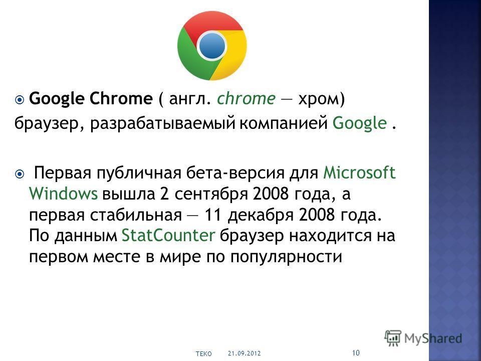 Google Chrome ( англ. chrome хром) браузер, разрабатываемый компанией Google. Первая публичная бета-версия для Microsoft Windows вышла 2 сентября 2008 года, а первая стабильная 11 декабря 2008 года. По данным StatCounter браузер находится на первом м