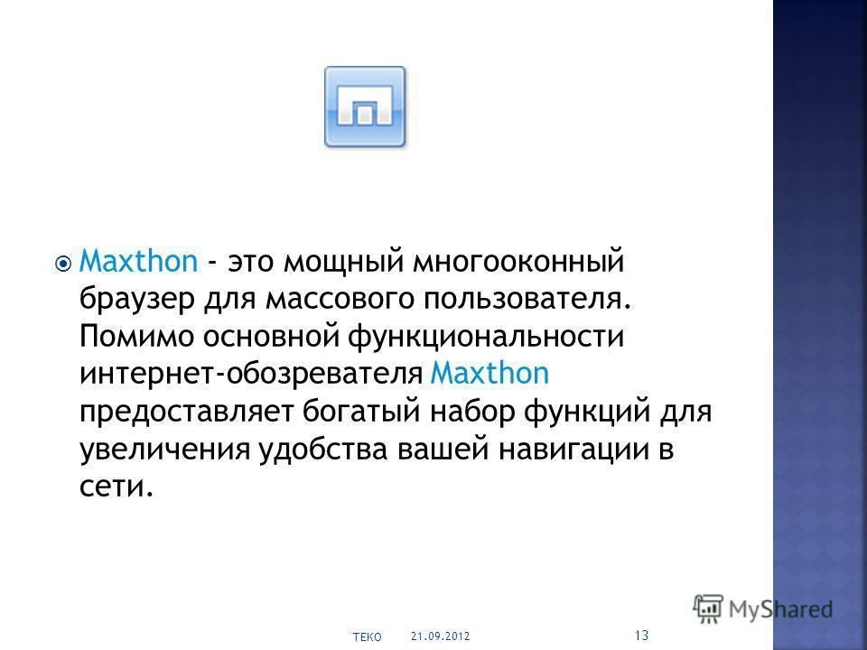 Maxthon - это мощный многооконный браузер для массового пользователя. Помимо основной функциональности интернет-обозревателя Maxthon предоставляет богатый набор функций для увеличения удобства вашей навигации в сети. 21.09.2012 TEKO 13