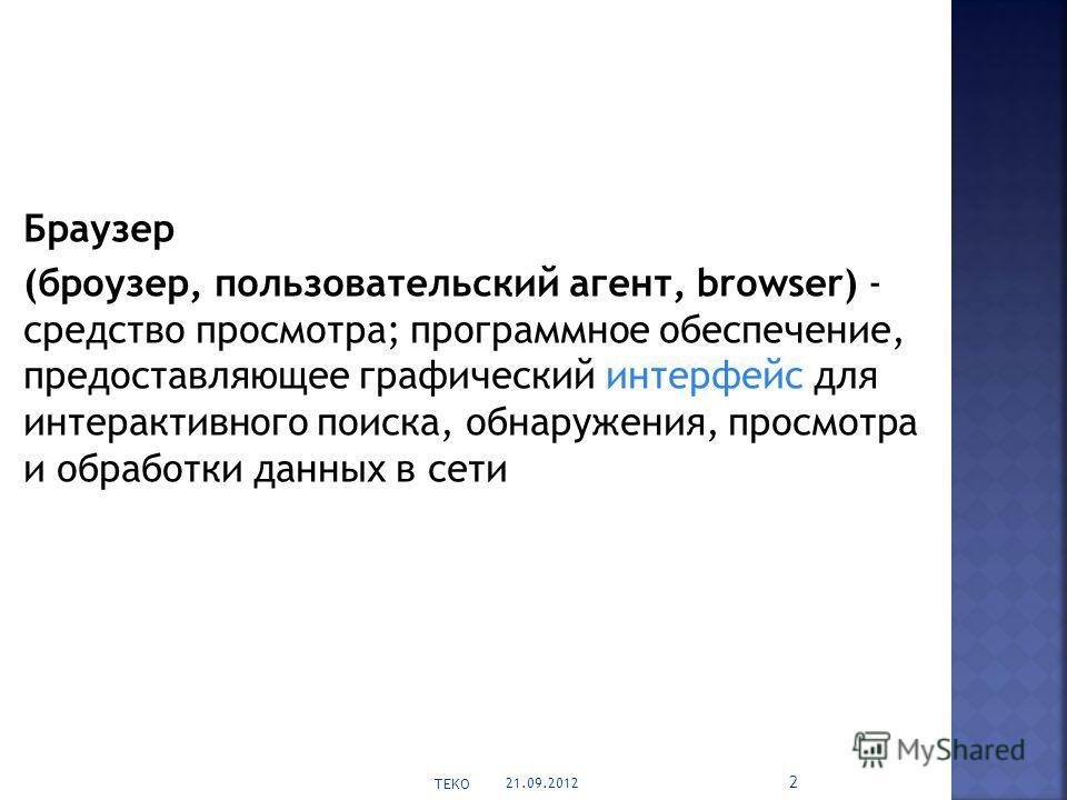 Браузер (броузер, пользовательский агент, browser) - средство просмотра; программное обеспечение, предоставляющее графический интерфейс для интерактивного поиска, обнаружения, просмотра и обработки данных в сети 21.09.2012 TEKO 2