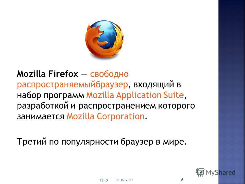Mozilla Firefox свободно распространяемыйбраузер, входящий в набор программ Mozilla Application Suite, разработкой и распространением которого занимается Mozilla Corporation. Третий по популярности браузер в мире. 21.09.2012 TEKO 6