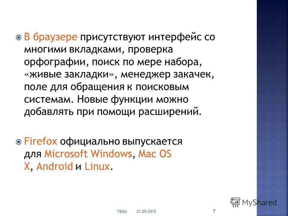 В браузере присутствуют интерфейс со многими вкладками, проверка орфографии, поиск по мере набора, «живые закладки», менеджер закачек, поле для обращения к поисковым системам. Новые функции можно добавлять при помощи расширений. Firefox официально вы